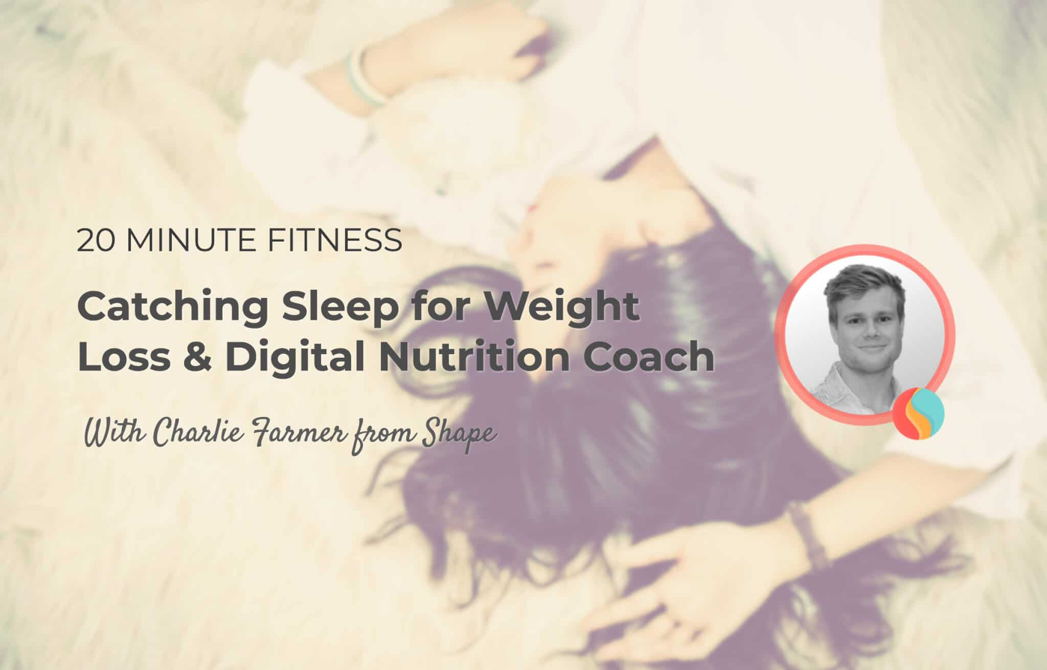 Sleeping To Lose Weight, Nutrition Coach App & More | 20 Fit